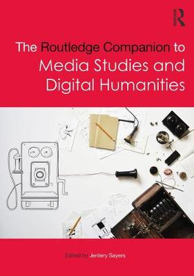 The Routledge Companion to Media Studies and Digital Humanities - Jentery Sayers