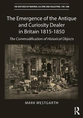 The Emergence of the Antique and Curiosity Dealer, 1815-c.1850 - Mark Westgarth