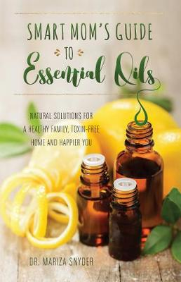 Smart Mom's Guide to Essential Oils - Mariza Snyder