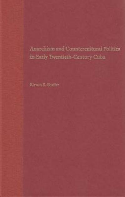 Anarchism and Countercultural Politics in Early Twentieth-century Cuba -