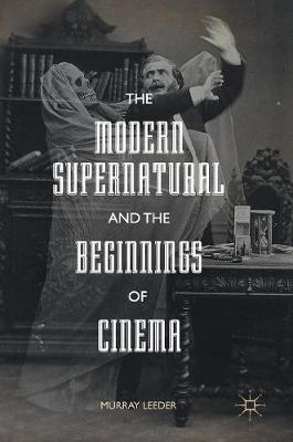 The Modern Supernatural and the Beginnings of Cinema - Murray Leeder