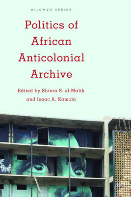 Politics of African Anticolonial Archive - Isaac A. Kamola