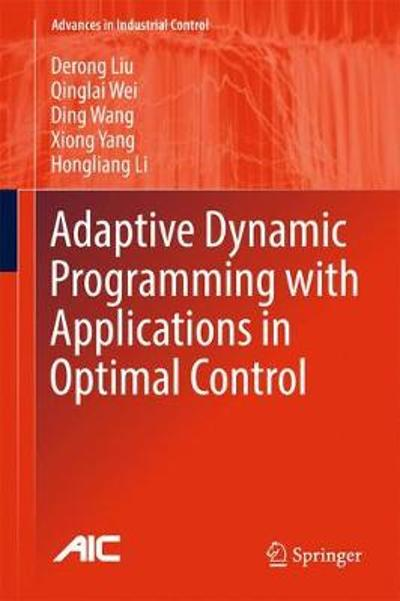 Adaptive Dynamic Programming with Applications in Optimal Control - Derong Liu