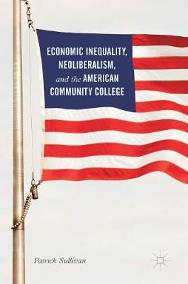 Economic Inequality, Neoliberalism, and the American Community College - Patrick Sullivan