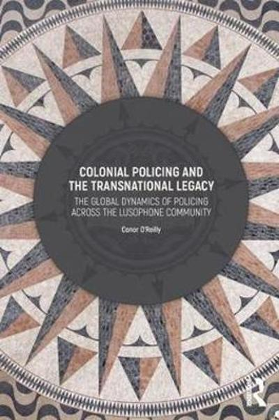 Colonial Policing and the Transnational Legacy - Conor O'Reilly