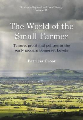 The World of the Small Farmer: Tenure, Profit and Politics in the Early-Modern Somerset Levels - Patricia Croot