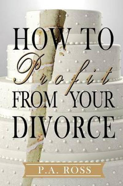 How to Profit from Your Divorce - P a Ross