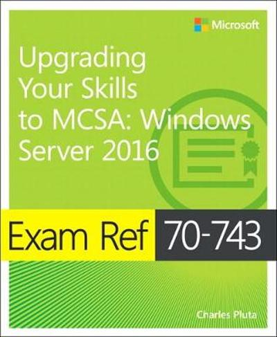 Exam Ref 70-743 Upgrading Your Skills to MCSA - Charles Pluta