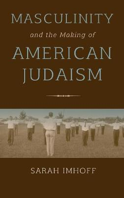 Masculinity and the Making of American Judaism - Sarah Imhoff