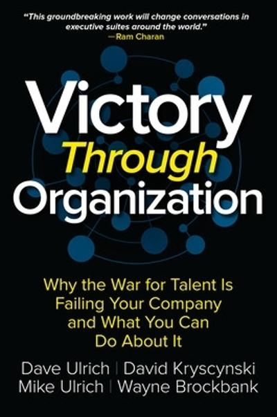 Victory Through Organization: Why the War for Talent is Failing Your Company and What You Can Do About It - Dave Ulrich