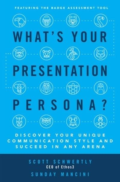 What's Your Presentation Persona? Discover Your Unique Communication Style and Succeed in Any Arena - Scott Schwertly