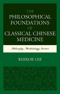 The Philosophical Foundations of Classical Chinese Medicine - Keekok Lee