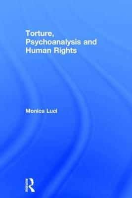 Torture, Psychoanalysis and Human Rights - Monica Luci