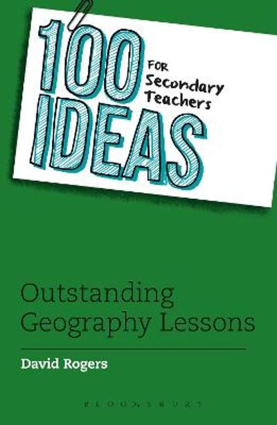 100 Ideas for Secondary Teachers: Outstanding Geography Lessons - David Rogers