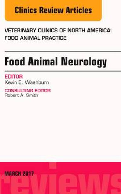 Food Animal Neurology, An Issue of Veterinary Clinics of North America: Food Animal Practice - Kevin E. Washburn