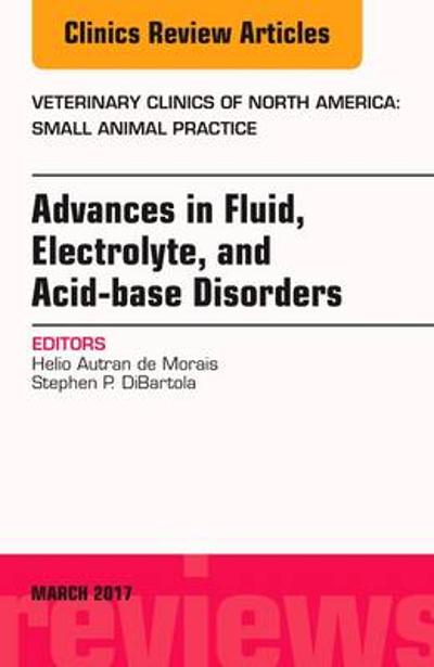 Advances in Fluid, Electrolyte, and Acid-base Disorders, An Issue of Veterinary Clinics of North America: Small Animal Practice - Helio Autran de Morais