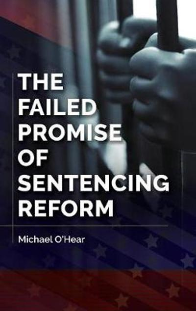 The Failed Promise of Sentencing Reform - Michael M. O'Hear