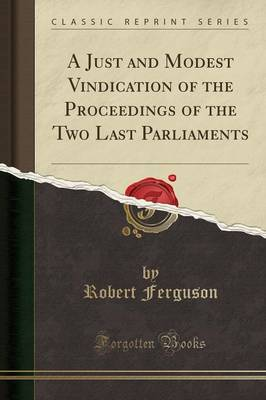 A Just and Modest Vindication of the Proceedings of the Two Last Parliaments (Classic Reprint) - Robert Ferguson