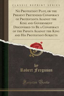 No Protestant Plot, or the Present Pretended Conspiracy of Protestants Against the King and Government Discovered to Be a Conspiracy of the Papists Against the King and His Protestant-Subjects (Classic Reprint) - Robert Ferguson