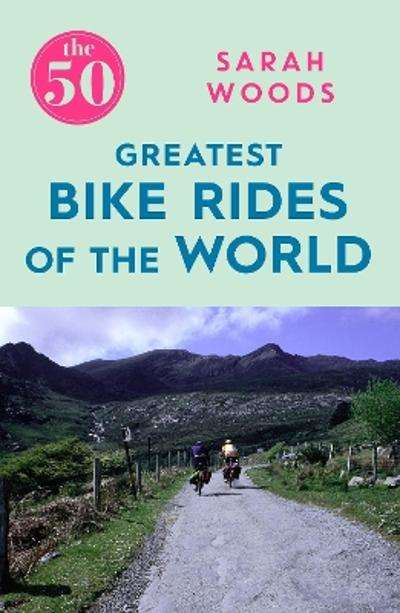 The 50 Greatest Bike Rides of the World - Sarah Woods