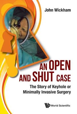 Open And Shut Case, An: The Story Of Keyhole Or Minimally Invasive Surgery - John Wickham