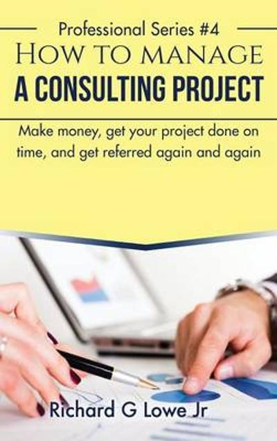 How to Manage a Consulting Project - Richard G Lowe Jr