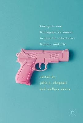 Bad Girls and Transgressive Women in Popular Television, Fiction, and Film - Julie A. Chappell