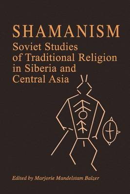 Shamanism: Soviet Studies of Traditional Religion in Siberia and Central Asia - Marjorie Mandelstam Balzer