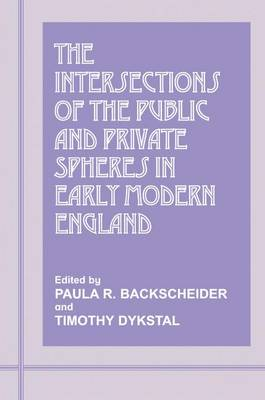 The Intersections of the Public and Private Spheres in Early Modern England - Paula R. Backscheider
