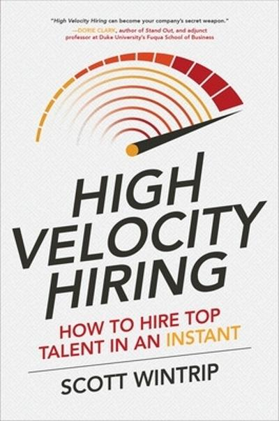 High Velocity Hiring: How to Hire Top Talent in an Instant - Scott Wintrip