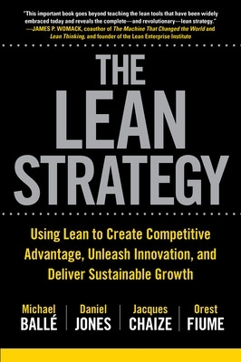 The Lean Strategy: Using Lean to Create Competitive Advantage, Unleash Innovation, and Deliver Sustainable Growth - Michael Balle