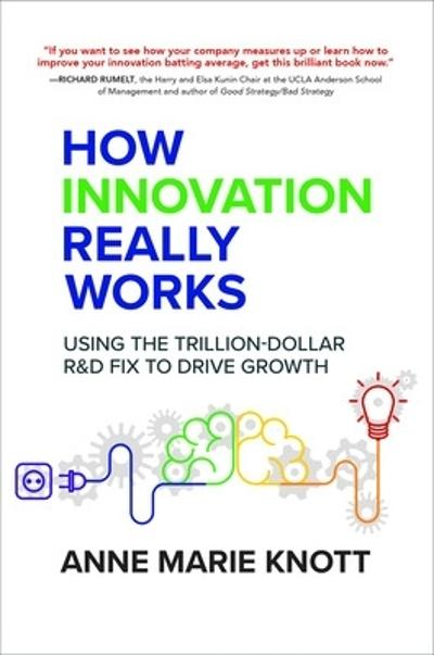 How Innovation Really Works: Using the Trillion-Dollar R&D Fix to Drive Growth - Anne Marie Knott
