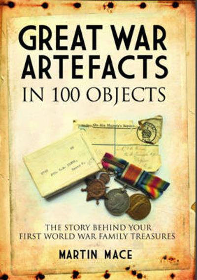 Great War Artefacts in 100 Objects - Martin Mace