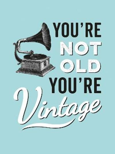 You're Not Old, You're Vintage -