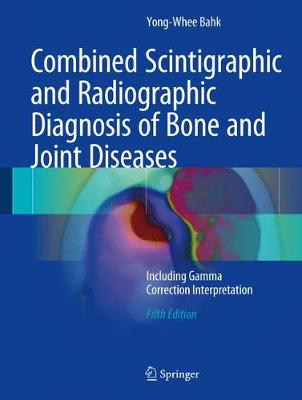 Combined Scintigraphic and Radiographic Diagnosis of Bone and Joint Diseases - Yong-Whee Bahk