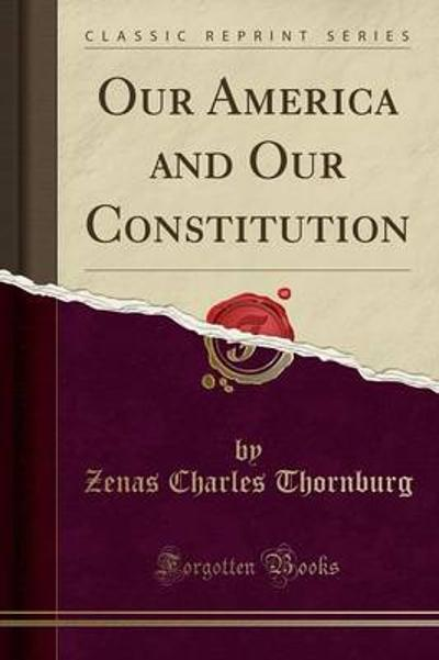 Our America and Our Constitution (Classic Reprint) - Zenas Charles Thornburg