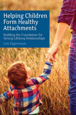 Helping Children Form Healthy Attachments - Lois Eijgenraam