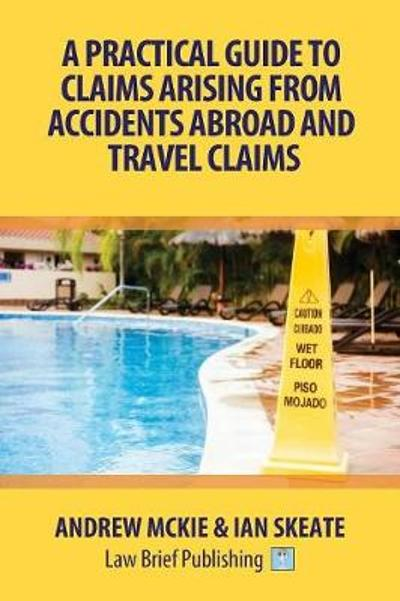 A Practical Guide to Claims Arising from Accidents Abroad and Travel Claims - Andrew Mckie