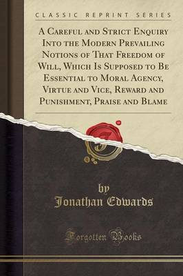 A Careful and Strict Enquiry Into the Modern Prevailing Notions of That Freedom of Will, Which Is Supposed to Be Essential to Moral Agency, Virtue and Vice, Reward and Punishment, Praise and Blame (Classic Reprint) - Jonathan, Edwards