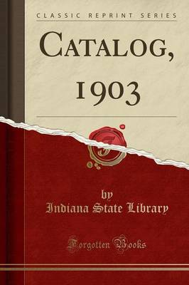 Catalog, 1903 (Classic Reprint) - Indiana State Library