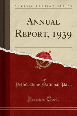 Annual Report, 1939 (Classic Reprint) - Yellowstone National Park