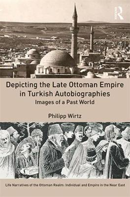 Depicting the Late Ottoman Empire in Turkish Autobiographies - Philipp Wirtz