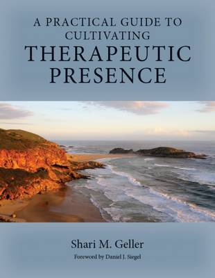 A Practical Guide to Cultivating Therapeutic Presence - Shari M. Geller