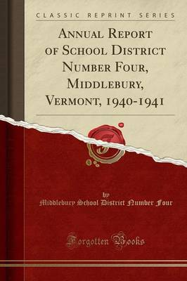 Annual Report of School District Number Four, Middlebury, Vermont, 1940-1941 (Classic Reprint) - Middlebury School District Number Four