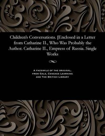 Children's Conversations. [enclosed in a Letter from Catharine II., Who Was Probably the Author. Catharine II., Empress of Russia. Single Works - Empress of Russia Catharine II