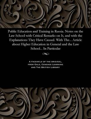 Public Education and Training in Russia. Notes on the Law School with Critical Remarks on It, and with the Explanations They Have Caused. with The... Article about Higher Education in General and the Law School... in Particular - Various