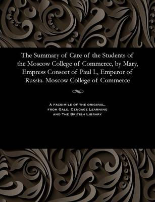 The Summary of Care of the Students of the Moscow College of Commerce, by Mary, Empress Consort of Paul I., Emperor of Russia. Moscow College of Commerce - Various