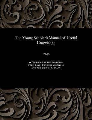 The Young Scholar's Manual of Useful Knowledge - Thomas Master of the Academy Carpenter