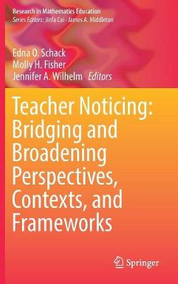Teacher Noticing: Bridging and Broadening Perspectives, Contexts, and Frameworks - Edna O. Schack