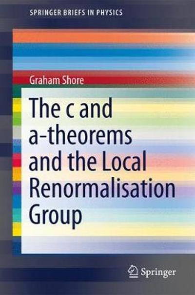 The c and a-Theorems and the Local Renormalisation Group - Graham Shore